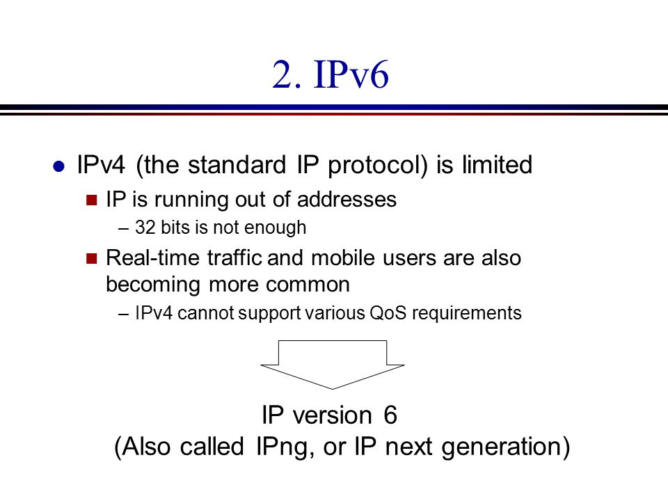 2. IPv6 l IPv4 (the standard IP protocol) is limited n IP is running out of addresses –32 bits is not enough n Real-time traffic and mobile users are