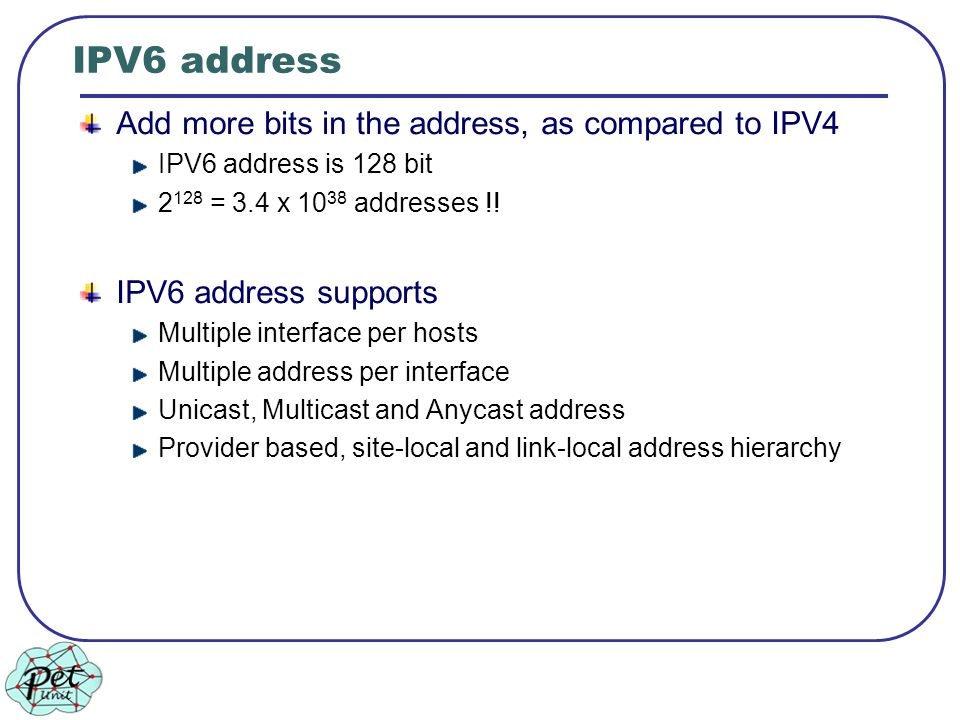 IPV6 address Add more bits in the address, as compared to IPV4 IPV6 address is 128 bit 2 128 = 3.4 x 10 38 addresses !.