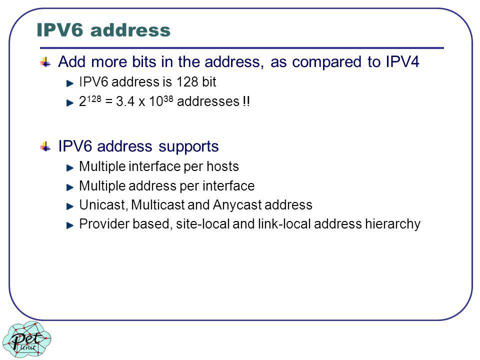 IPV6 address Add more bits in the address, as compared to IPV4 IPV6 address is 128 bit 2 128 = 3.4 x 10 38 addresses !! IPV6 address supports Multiple