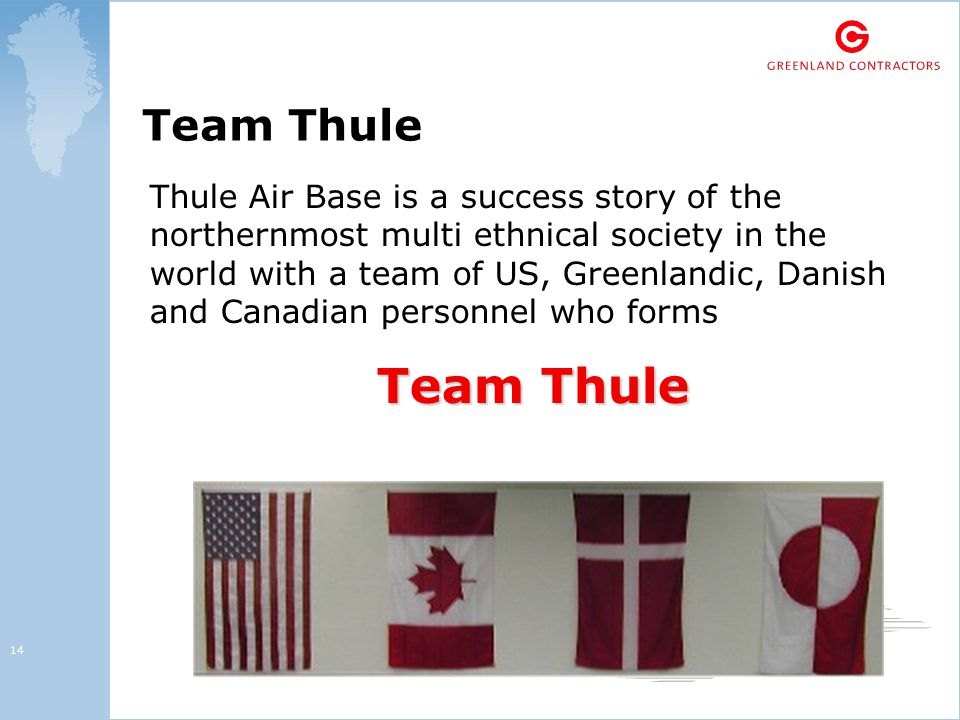 14 Team Thule Thule Air Base is a success story of the northernmost multi ethnical society in the world with a team of US, Greenlandic, Danish and Canadian personnel who forms Team Thule