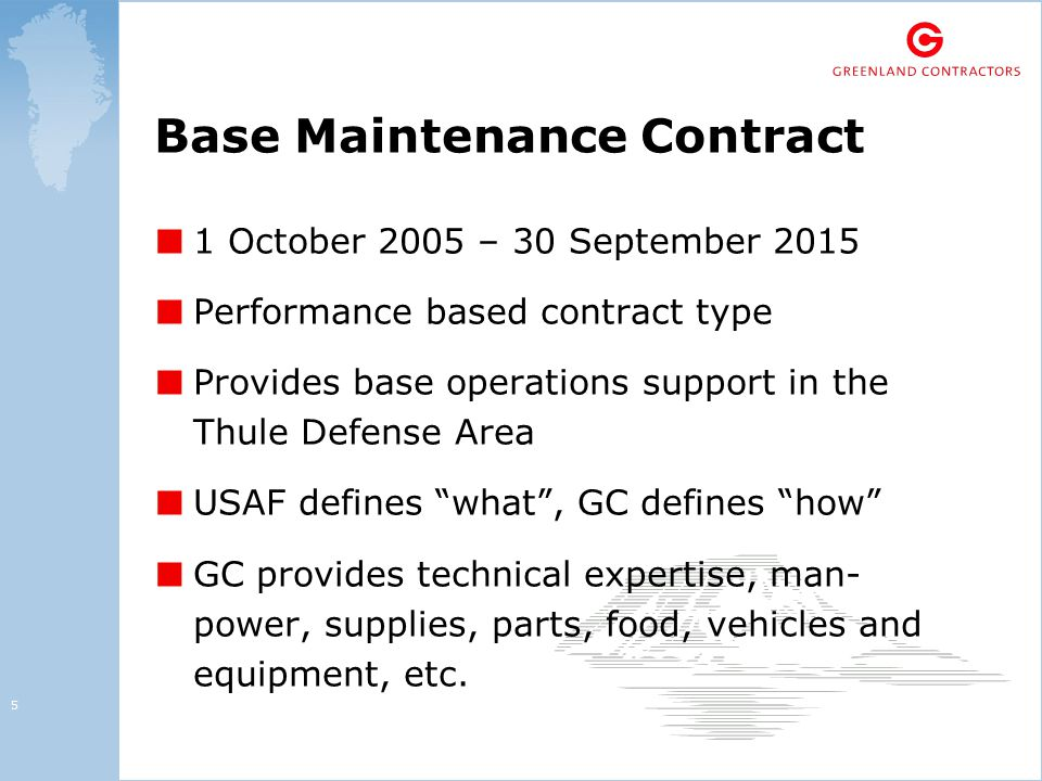 5 Base Maintenance Contract ■ 1 October 2005 – 30 September 2015 ■ Performance based contract type ■ Provides base operations support in the Thule Defense Area ■ USAF defines what , GC defines how ■ GC provides technical expertise, man- power, supplies, parts, food, vehicles and equipment, etc.