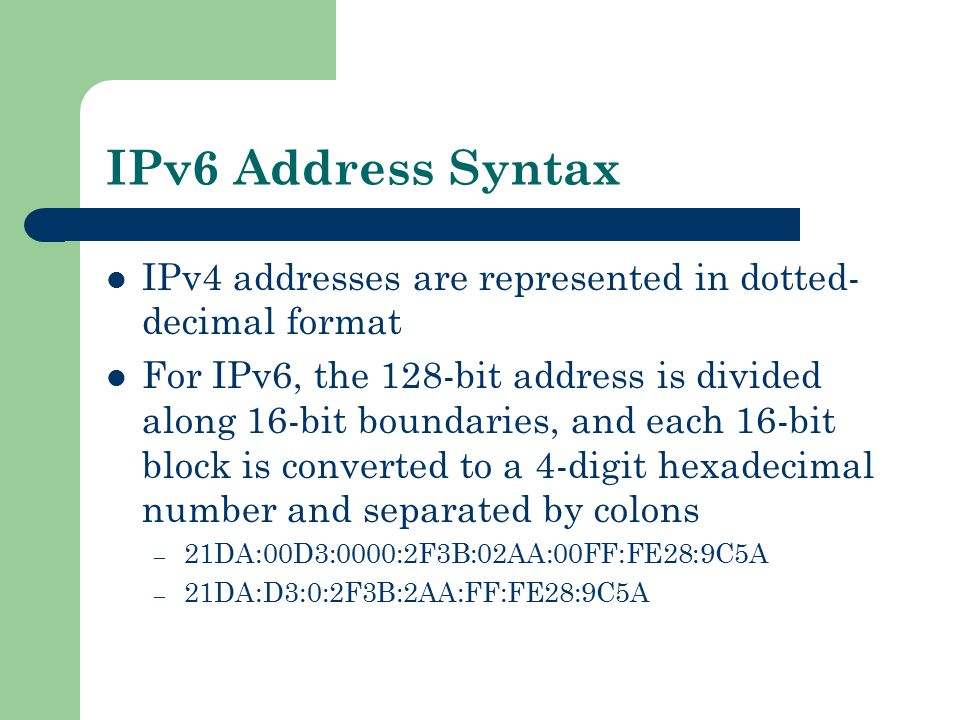 IPv6 Address Syntax IPv4 addresses are represented in dotted- decimal format For IPv6, the 128-bit address is divided along 16-bit boundaries, and eac