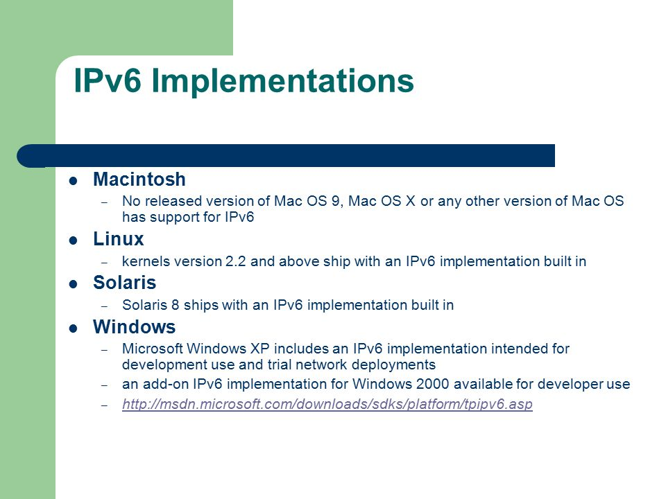 IPv6 Implementations Macintosh – No released version of Mac OS 9, Mac OS X or any other version of Mac OS has support for IPv6 Linux – kernels version 2.2 and above ship with an IPv6 implementation built in Solaris – Solaris 8 ships with an IPv6 implementation built in Windows – Microsoft Windows XP includes an IPv6 implementation intended for development use and trial network deployments – an add-on IPv6 implementation for Windows 2000 available for developer use – http://msdn.microsoft.com/downloads/sdks/platform/tpipv6.asp http://msdn.microsoft.com/downloads/sdks/platform/tpipv6.asp
