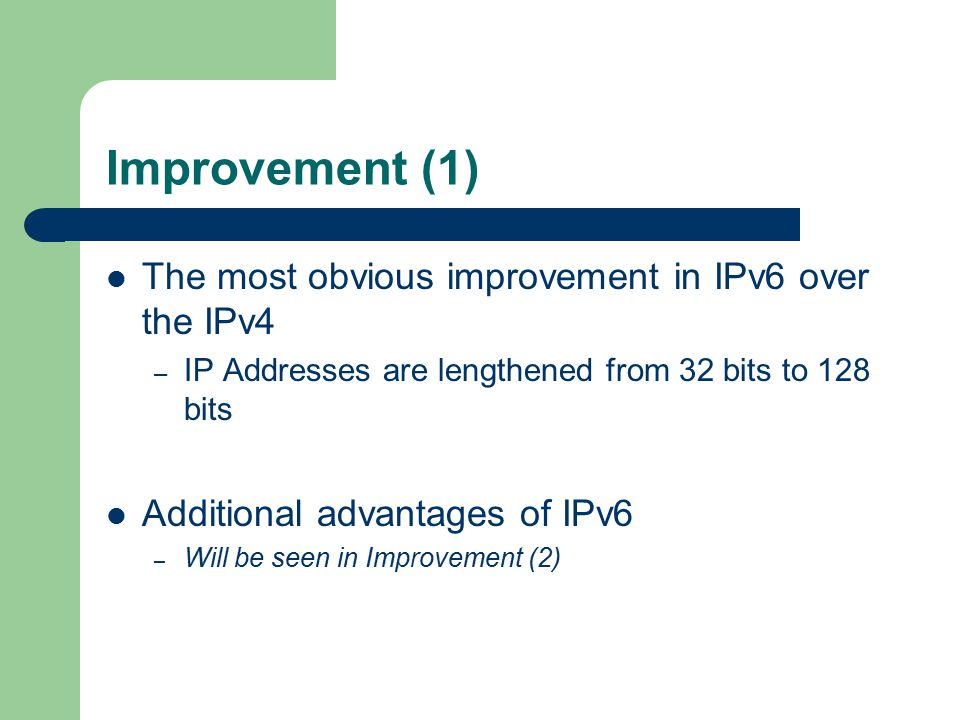 Improvement (1) The most obvious improvement in IPv6 over the IPv4 – IP Addresses are lengthened from 32 bits to 128 bits Additional advantages of IPv6 – Will be seen in Improvement (2)