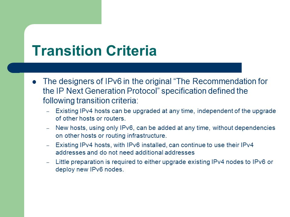 Transition Criteria The designers of IPv6 in the original The Recommendation for the IP Next Generation Protocol specification defined the following transition criteria: – Existing IPv4 hosts can be upgraded at any time, independent of the upgrade of other hosts or routers.