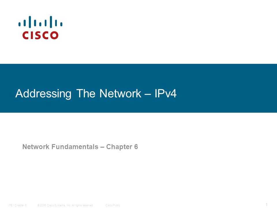© 2006 Cisco Systems, Inc. All rights reserved.Cisco PublicITE I Chapter 6 1 Addressing The Network – IPv4 Network Fundamentals – Chapter 6