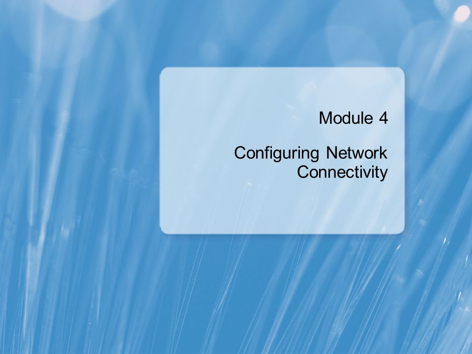 Module 4 Configuring Network Connectivity