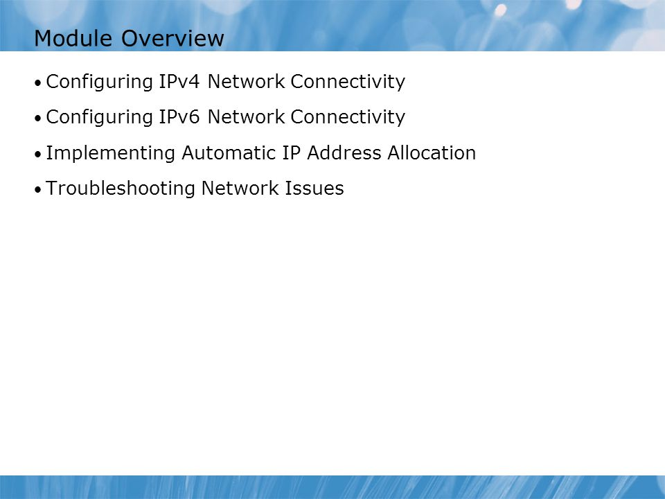 Module Overview Configuring IPv4 Network Connectivity Configuring IPv6 Network Connectivity Implementing Automatic IP Address Allocation Troubleshooti