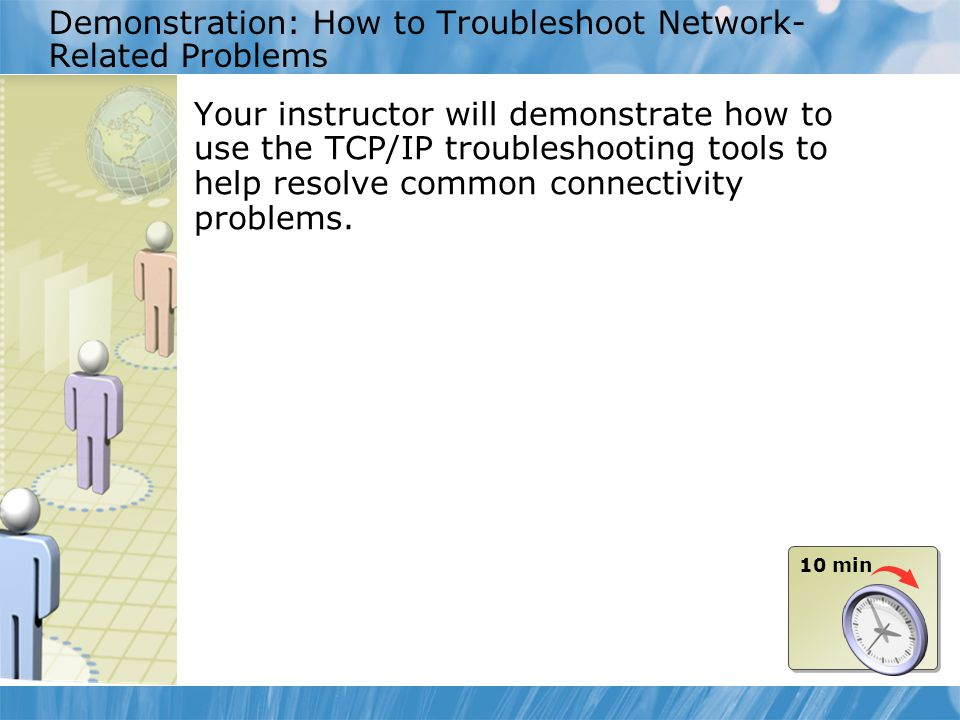 Demonstration: How to Troubleshoot Network- Related Problems Your instructor will demonstrate how to use the TCP/IP troubleshooting tools to help reso