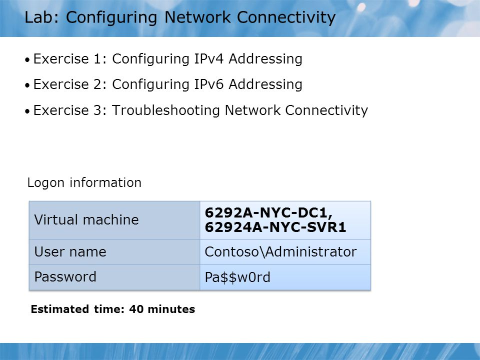 Lab: Configuring Network Connectivity Exercise 1: Configuring IPv4 Addressing Exercise 2: Configuring IPv6 Addressing Exercise 3: Troubleshooting Netw