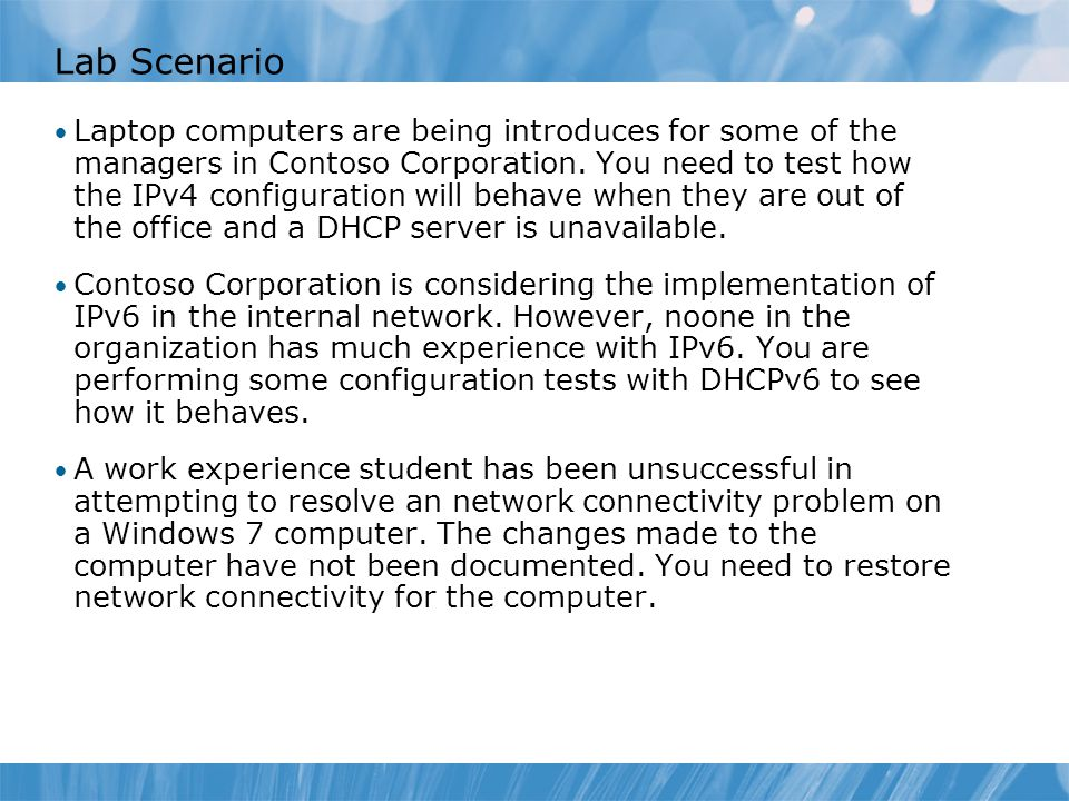Lab Scenario Laptop computers are being introduces for some of the managers in Contoso Corporation. You need to test how the IPv4 configuration will b