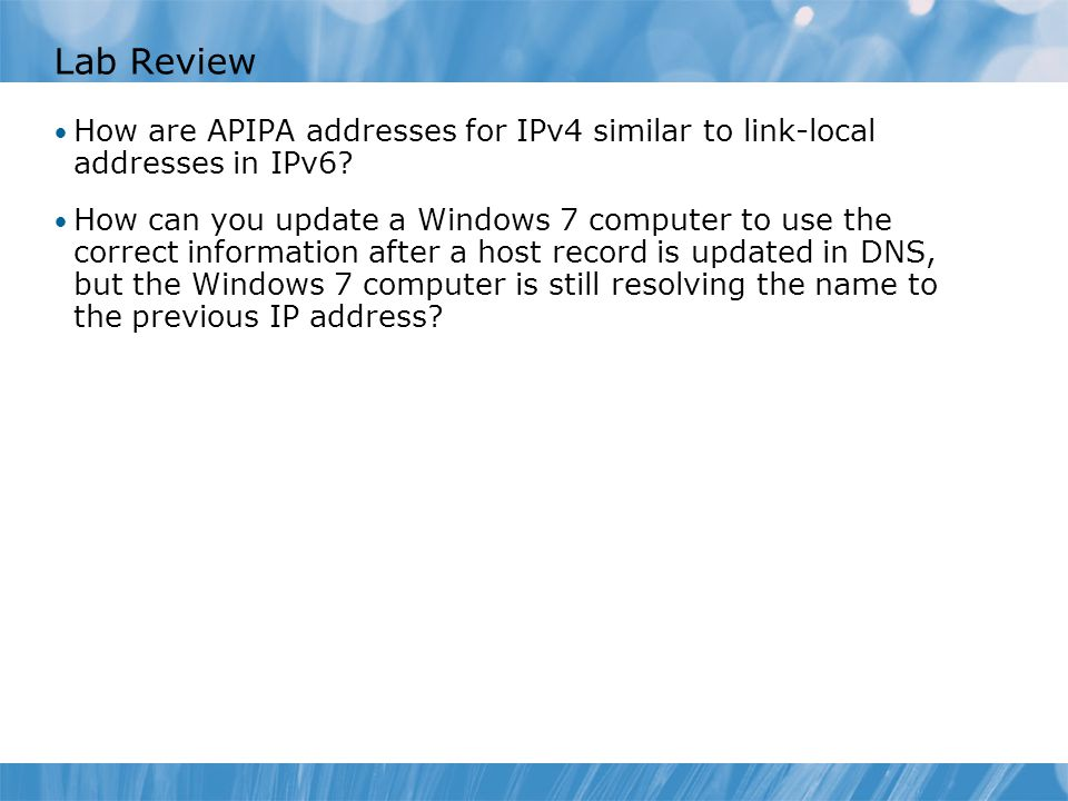 Lab Review How are APIPA addresses for IPv4 similar to link-local addresses in IPv6? How can you update a Windows 7 computer to use the correct inform