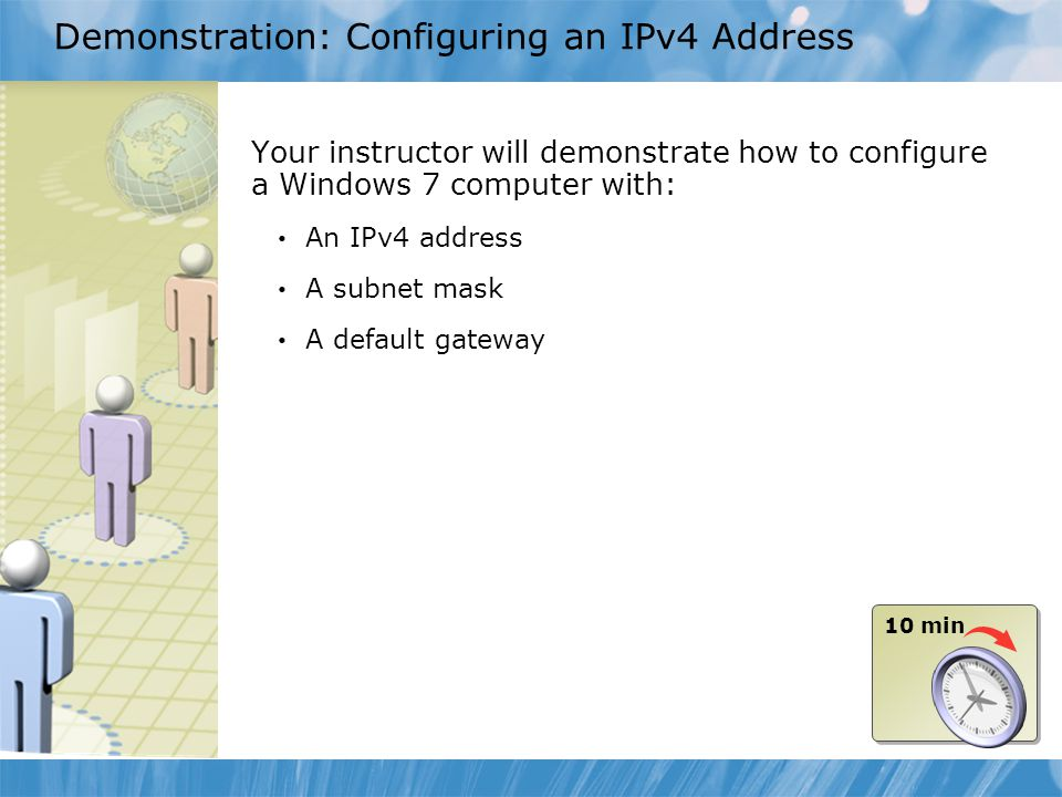 Demonstration: Configuring an IPv4 Address Your instructor will demonstrate how to configure a Windows 7 computer with: An IPv4 address A subnet mask
