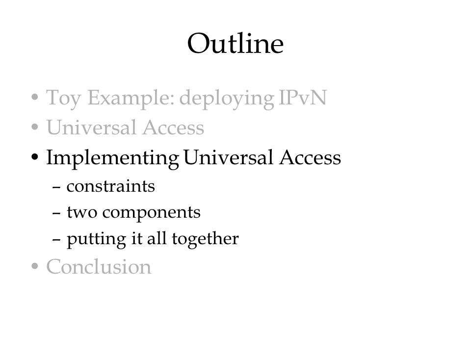Outline Toy Example: deploying IPvN Universal Access Implementing Universal Access –constraints –two components –putting it all together Conclusion