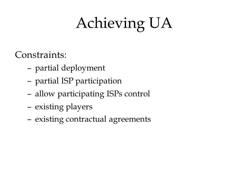 Achieving UA Constraints: –partial deployment –partial ISP participation –allow participating ISPs control –existing players –existing contractual agreements
