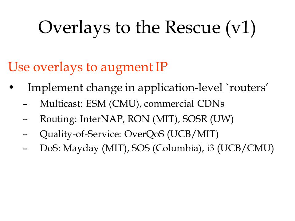 Overlays to the Rescue (v1) Use overlays to augment IP Implement change in application-level `routers' –Multicast: ESM (CMU), commercial CDNs –Routing: InterNAP, RON (MIT), SOSR (UW) –Quality-of-Service: OverQoS (UCB/MIT) –DoS: Mayday (MIT), SOS (Columbia), i3 (UCB/CMU)