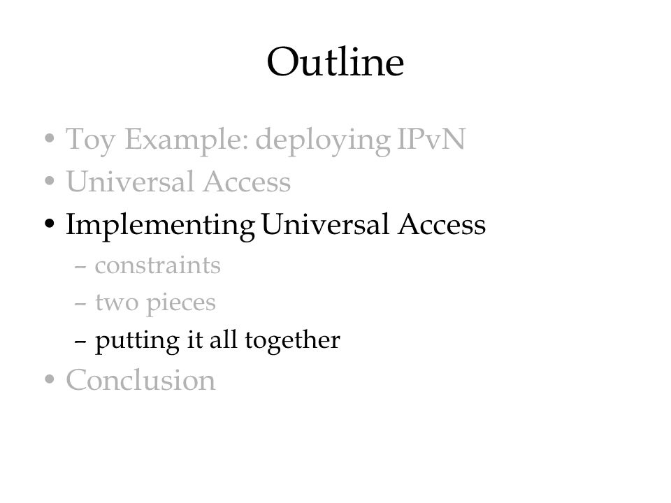 Outline Toy Example: deploying IPvN Universal Access Implementing Universal Access –constraints –two pieces –putting it all together Conclusion