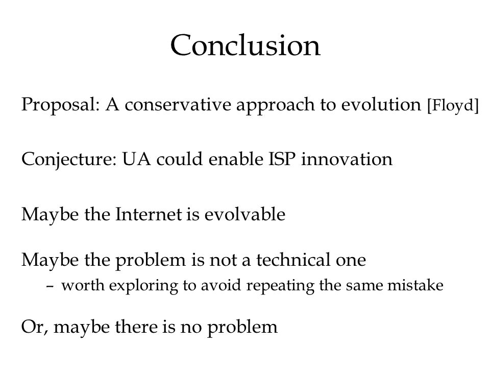 Conclusion Proposal: A conservative approach to evolution [Floyd] Conjecture: UA could enable ISP innovation Maybe the Internet is evolvable Maybe the problem is not a technical one –worth exploring to avoid repeating the same mistake Or, maybe there is no problem