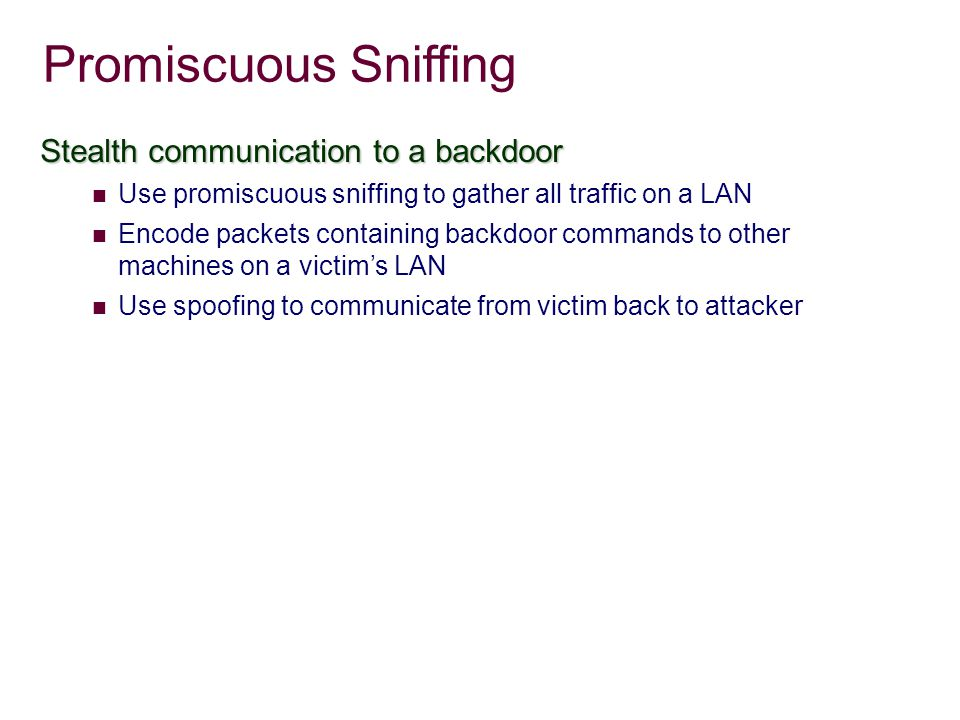 Promiscuous Sniffing Stealth communication to a backdoor Use promiscuous sniffing to gather all traffic on a LAN Encode packets containing backdoor commands to other machines on a victim's LAN Use spoofing to communicate from victim back to attacker