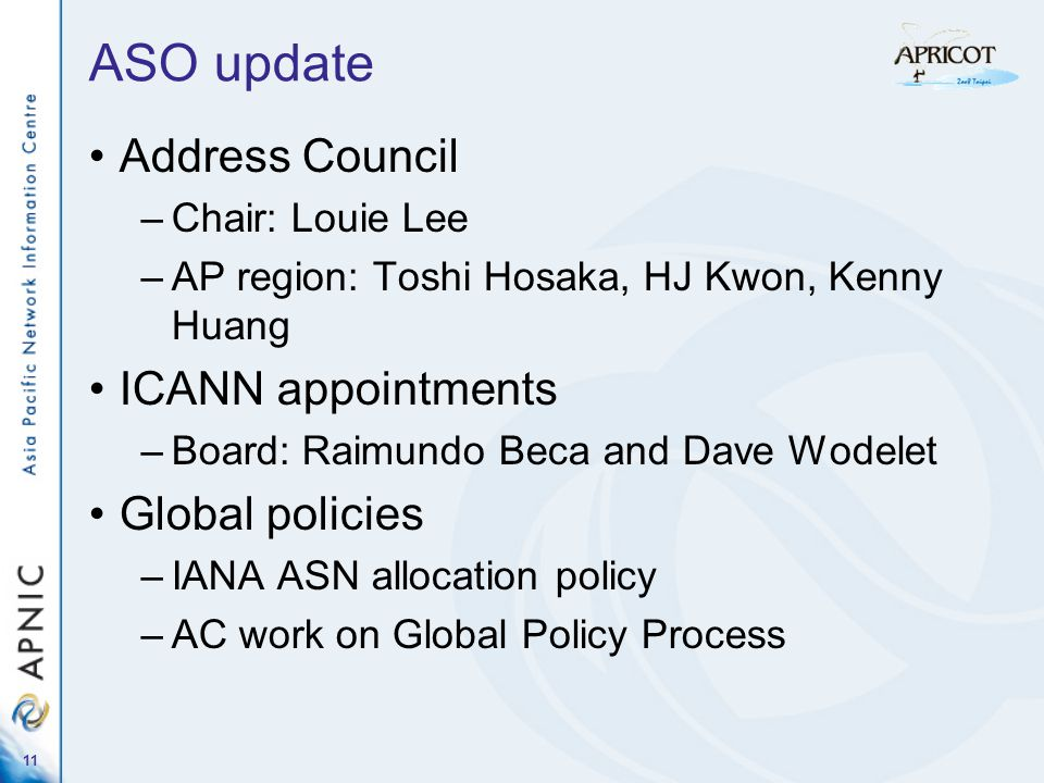11 ASO update Address Council –Chair: Louie Lee –AP region: Toshi Hosaka, HJ Kwon, Kenny Huang ICANN appointments –Board: Raimundo Beca and Dave Wodelet Global policies –IANA ASN allocation policy –AC work on Global Policy Process