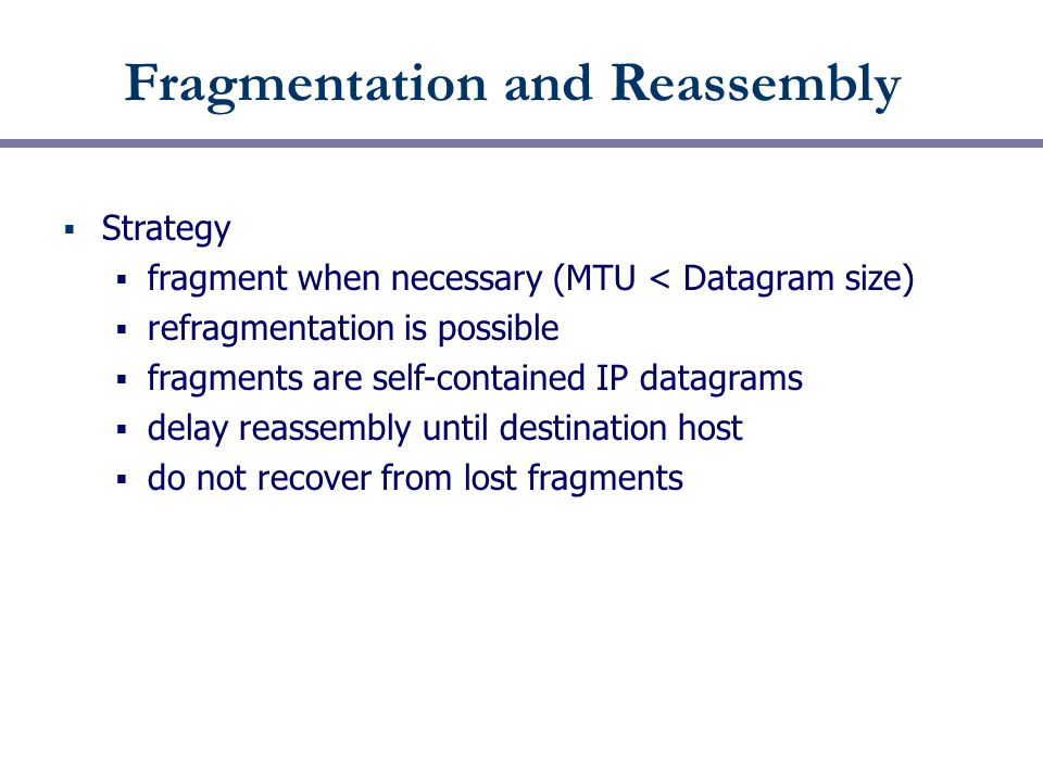 Fragmentation and Reassembly  Strategy  fragment when necessary (MTU < Datagram size)  refragmentation is possible  fragments are self-contained IP datagrams  delay reassembly until destination host  do not recover from lost fragments