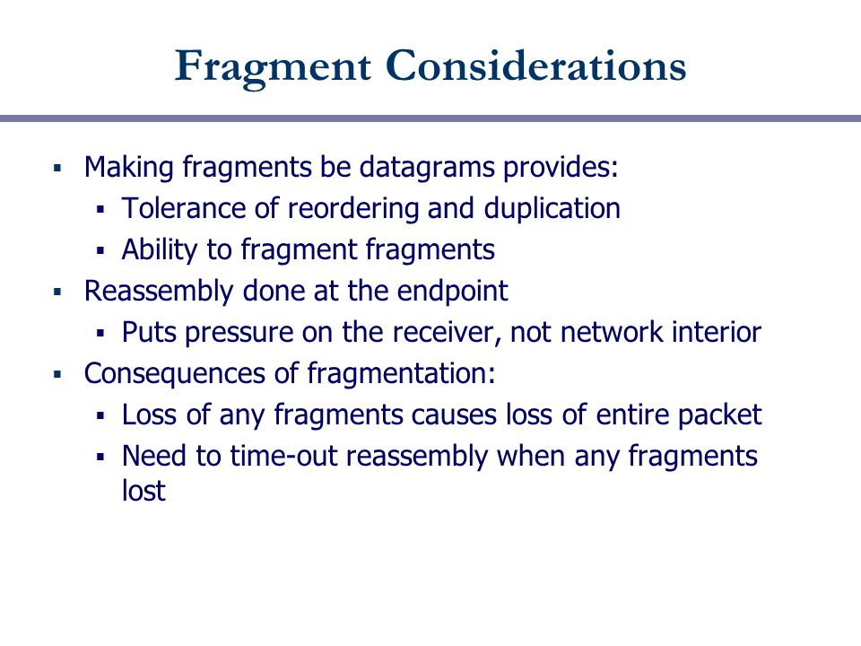 Fragment Considerations  Making fragments be datagrams provides:  Tolerance of reordering and duplication  Ability to fragment fragments  Reassembly done at the endpoint  Puts pressure on the receiver, not network interior  Consequences of fragmentation:  Loss of any fragments causes loss of entire packet  Need to time-out reassembly when any fragments lost