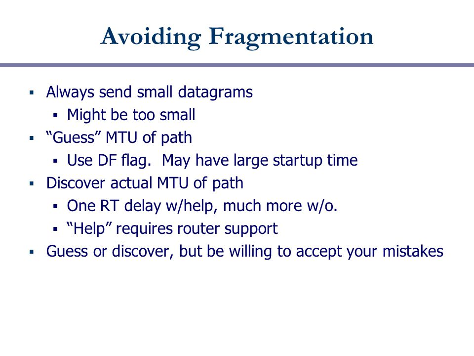 """Avoiding Fragmentation  Always send small datagrams  Might be too small  """"Guess"""" MTU of path  Use DF flag. May have large startup time  Discover"""