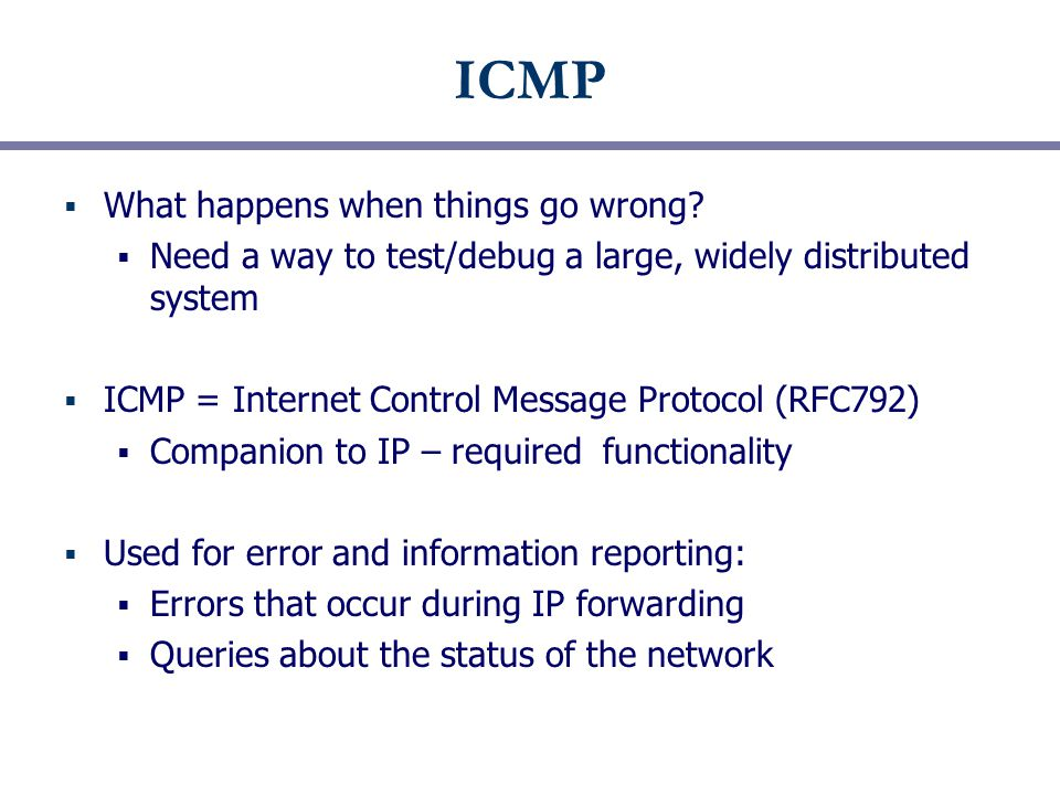 ICMP  What happens when things go wrong?  Need a way to test/debug a large, widely distributed system  ICMP = Internet Control Message Protocol (RF