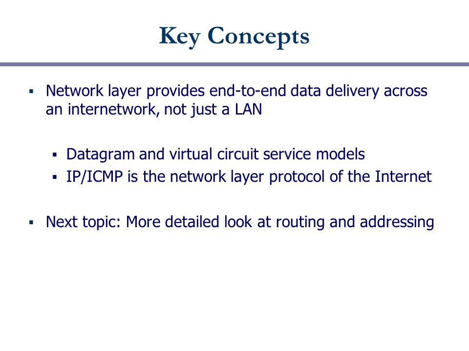 Key Concepts  Network layer provides end-to-end data delivery across an internetwork, not just a LAN  Datagram and virtual circuit service models  IP/ICMP is the network layer protocol of the Internet  Next topic: More detailed look at routing and addressing