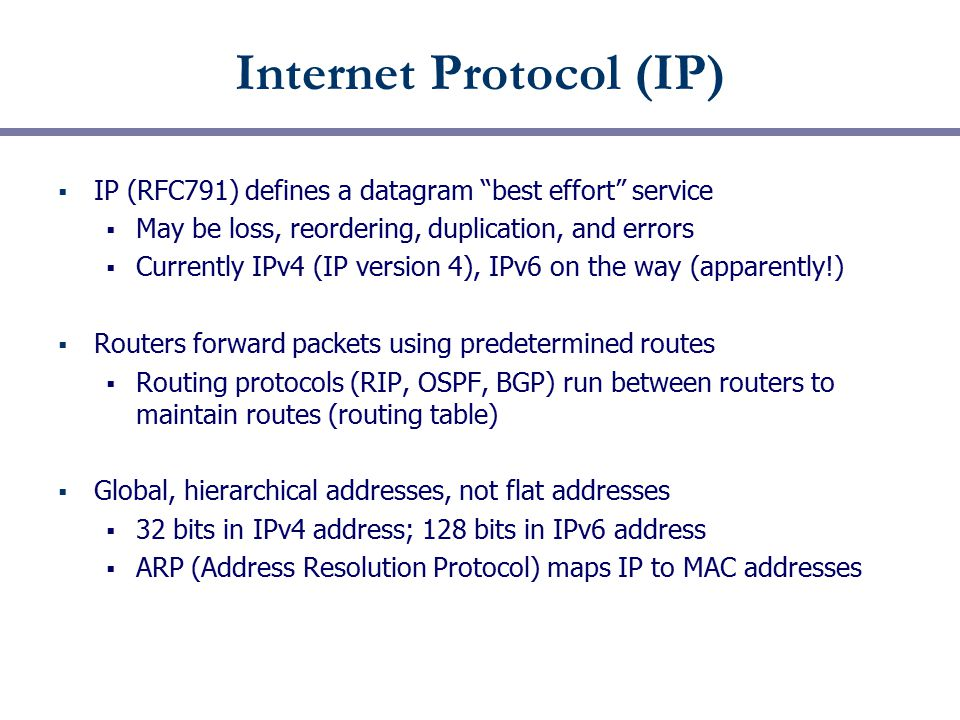 """Internet Protocol (IP)  IP (RFC791) defines a datagram """"best effort"""" service  May be loss, reordering, duplication, and errors  Currently IPv4 (IP"""