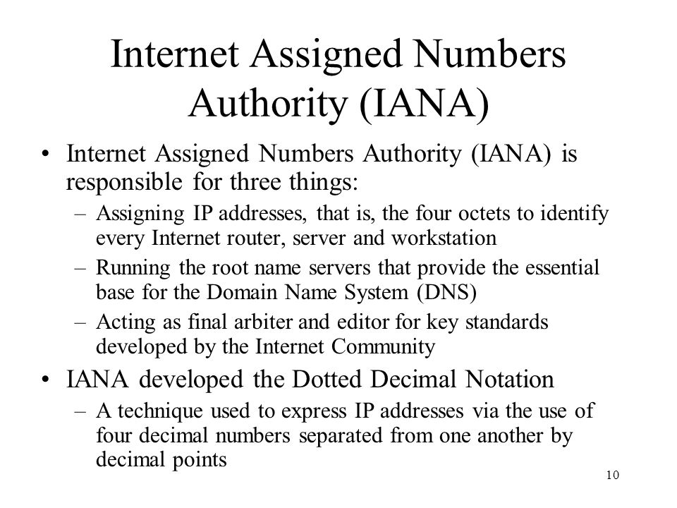 10 Internet Assigned Numbers Authority (IANA) Internet Assigned Numbers Authority (IANA) is responsible for three things: –Assigning IP addresses, tha