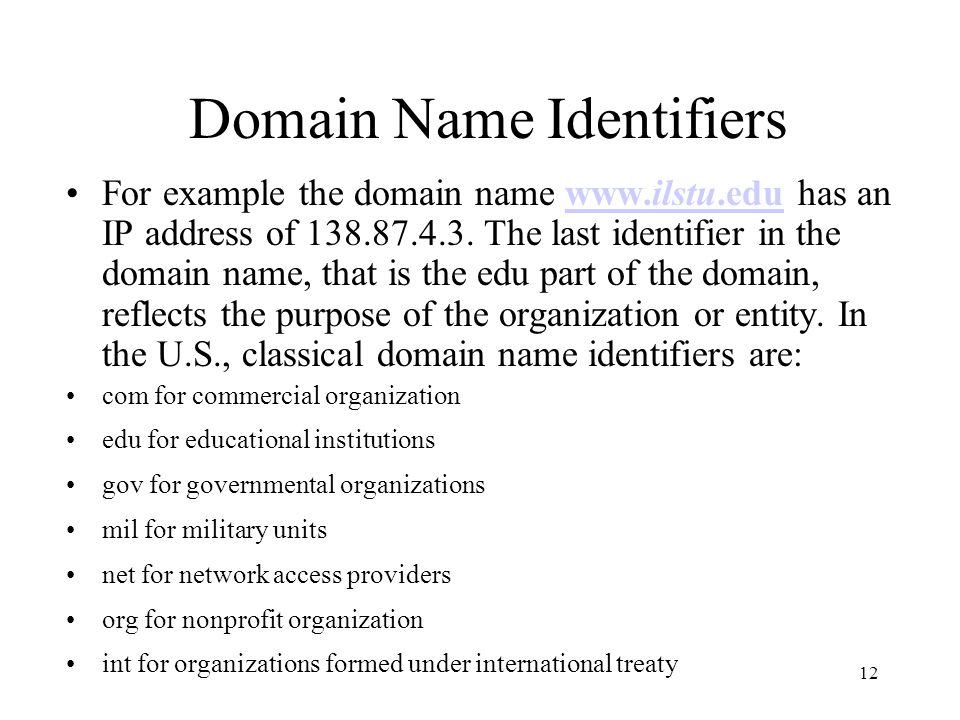 12 Domain Name Identifiers For example the domain name www.ilstu.edu has an IP address of 138.87.4.3. The last identifier in the domain name, that is
