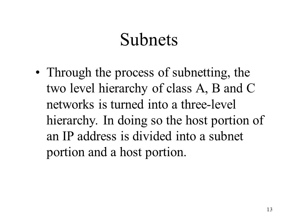 13 Subnets Through the process of subnetting, the two level hierarchy of class A, B and C networks is turned into a three-level hierarchy. In doing so
