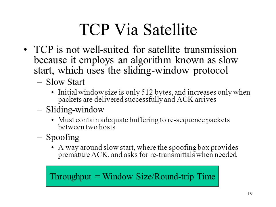19 TCP Via Satellite TCP is not well-suited for satellite transmission because it employs an algorithm known as slow start, which uses the sliding-win