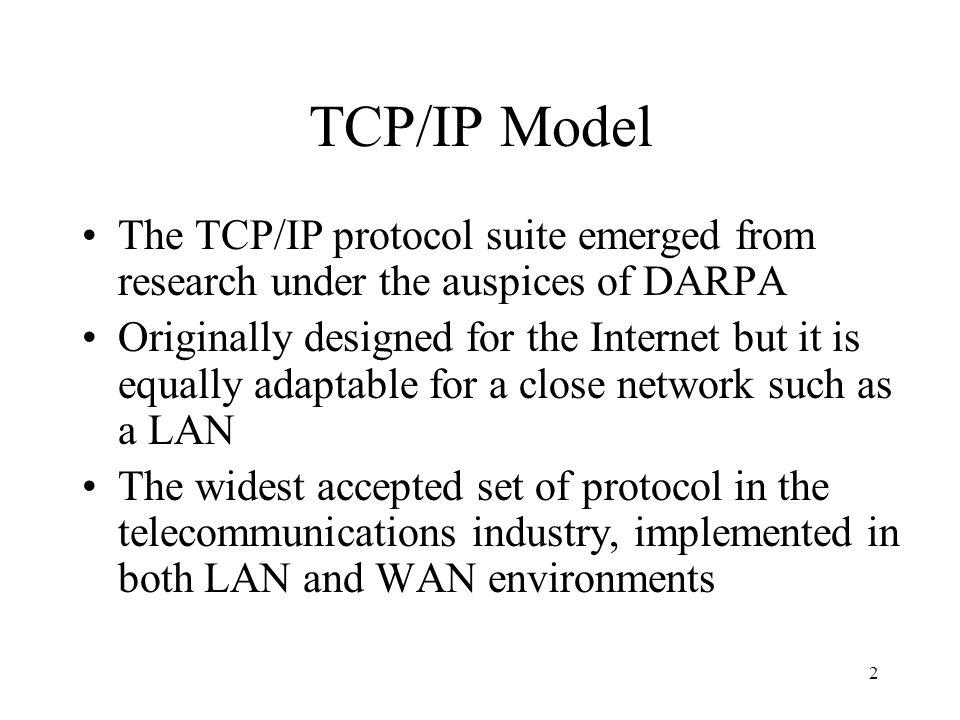 2 TCP/IP Model The TCP/IP protocol suite emerged from research under the auspices of DARPA Originally designed for the Internet but it is equally adaptable for a close network such as a LAN The widest accepted set of protocol in the telecommunications industry, implemented in both LAN and WAN environments