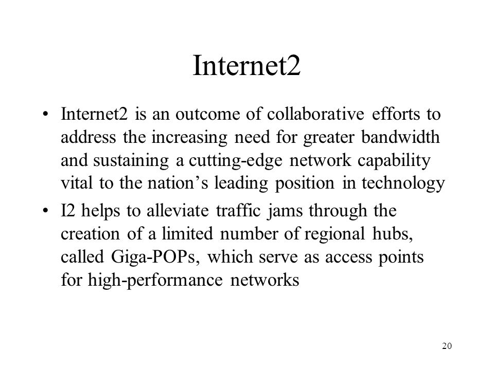 20 Internet2 Internet2 is an outcome of collaborative efforts to address the increasing need for greater bandwidth and sustaining a cutting-edge network capability vital to the nation's leading position in technology I2 helps to alleviate traffic jams through the creation of a limited number of regional hubs, called Giga-POPs, which serve as access points for high-performance networks