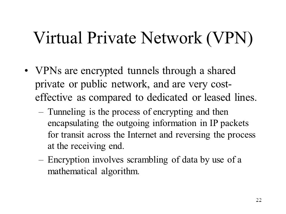 22 Virtual Private Network (VPN) VPNs are encrypted tunnels through a shared private or public network, and are very cost- effective as compared to dedicated or leased lines.