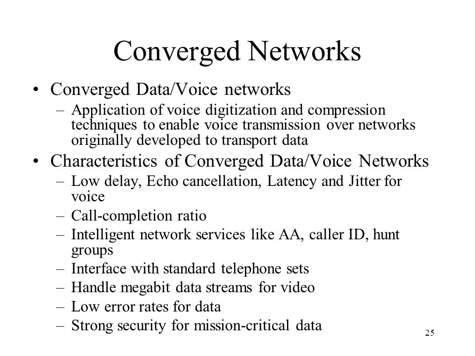 25 Converged Networks Converged Data/Voice networks –Application of voice digitization and compression techniques to enable voice transmission over networks originally developed to transport data Characteristics of Converged Data/Voice Networks –Low delay, Echo cancellation, Latency and Jitter for voice –Call-completion ratio –Intelligent network services like AA, caller ID, hunt groups –Interface with standard telephone sets –Handle megabit data streams for video –Low error rates for data –Strong security for mission-critical data