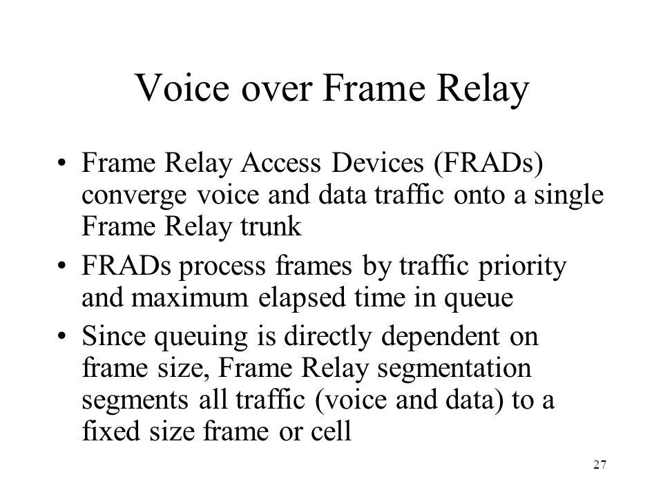 27 Voice over Frame Relay Frame Relay Access Devices (FRADs) converge voice and data traffic onto a single Frame Relay trunk FRADs process frames by t