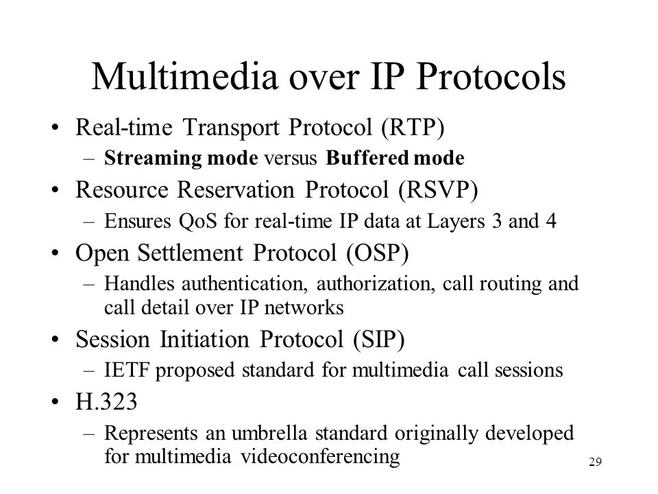 29 Multimedia over IP Protocols Real-time Transport Protocol (RTP) –Streaming mode versus Buffered mode Resource Reservation Protocol (RSVP) –Ensures