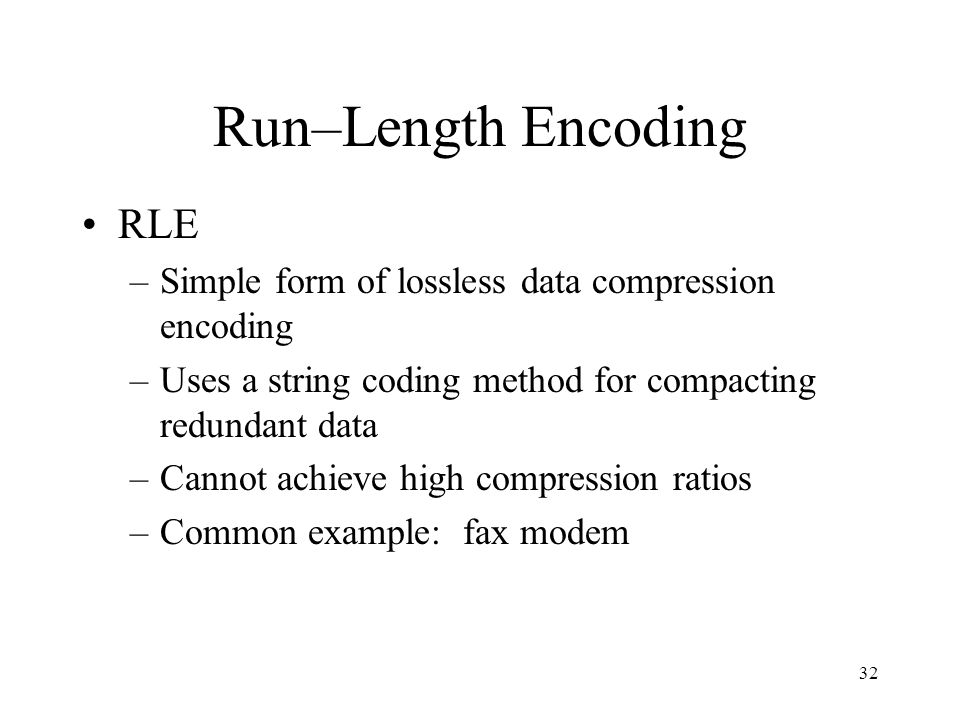 32 Run–Length Encoding RLE –Simple form of lossless data compression encoding –Uses a string coding method for compacting redundant data –Cannot achie