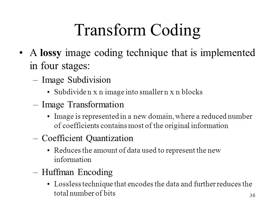 36 Transform Coding A lossy image coding technique that is implemented in four stages: –Image Subdivision Subdivide n x n image into smaller n x n blo