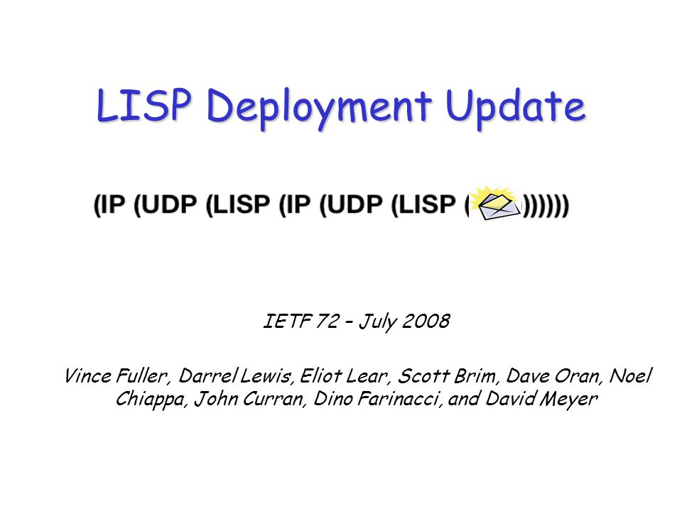IETF 72 – July 2008 Vince Fuller, Darrel Lewis, Eliot Lear, Scott Brim, Dave Oran, Noel Chiappa, John Curran, Dino Farinacci, and David Meyer LISP Deployment Update