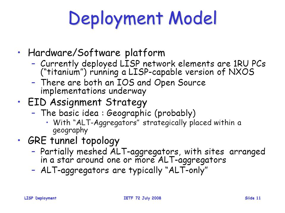 Deployment Model Hardware/Software platform –Currently deployed LISP network elements are 1RU PCs ( titanium ) running a LISP-capable version of NXOS –There are both an IOS and Open Source implementations underway EID Assignment Strategy –The basic idea : Geographic (probably) With ALT-Aggregators strategically placed within a geography GRE tunnel topology –Partially meshed ALT-aggregators, with sites arranged in a star around one or more ALT-aggregators –ALT-aggregators are typically ALT-only LISP DeploymentIETF 72 July 2008Slide 11
