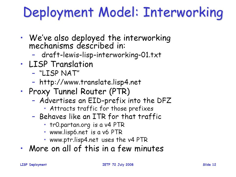 Deployment Model: Interworking We've also deployed the interworking mechanisms described in: – draft-lewis-lisp-interworking-01.txt LISP Translation – LISP NAT –http://www.translate.lisp4.net Proxy Tunnel Router (PTR) –Advertises an EID-prefix into the DFZ Attracts traffic for those prefixes –Behaves like an ITR for that traffic tr0.partan.org is a v4 PTR www.lisp6.net is a v6 PTR www.ptr.lisp4.net uses the v4 PTR More on all of this in a few minutes LISP DeploymentIETF 72 July 2008Slide 12