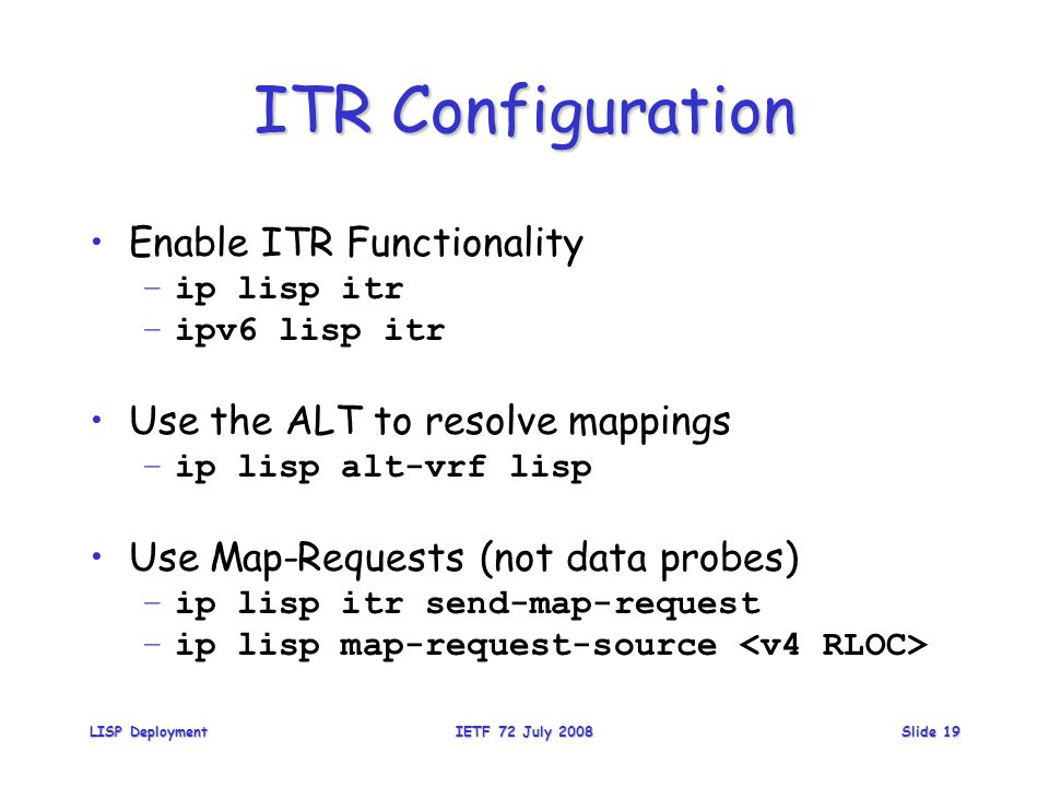 ITR Configuration Enable ITR Functionality –ip lisp itr –ipv6 lisp itr Use the ALT to resolve mappings –ip lisp alt-vrf lisp Use Map-Requests (not data probes) –ip lisp itr send-map-request –ip lisp map-request-source LISP DeploymentIETF 72 July 2008Slide 19