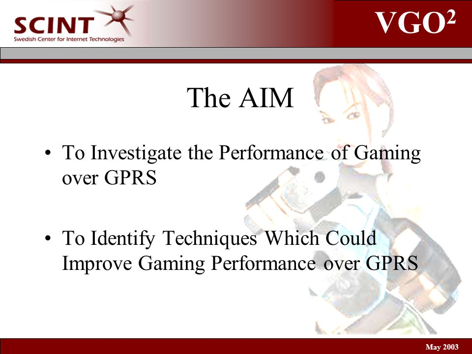 VGO 2 May 2003 The AIM To Investigate the Performance of Gaming over GPRS To Identify Techniques Which Could Improve Gaming Performance over GPRS