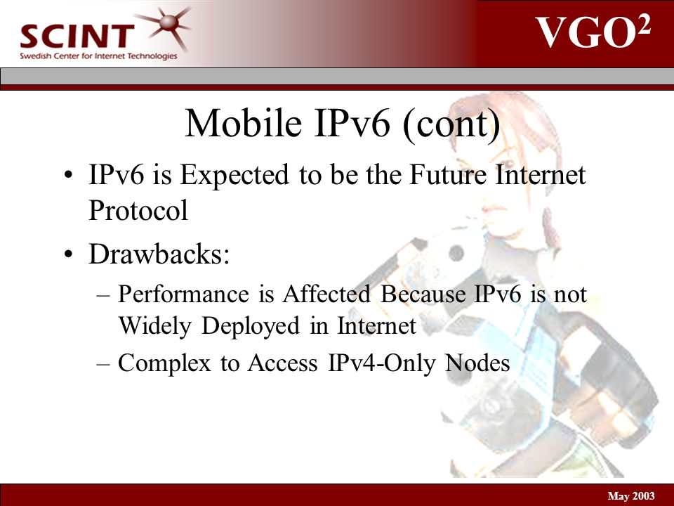 VGO 2 May 2003 Mobile IPv6 (cont) IPv6 is Expected to be the Future Internet Protocol Drawbacks: –Performance is Affected Because IPv6 is not Widely Deployed in Internet –Complex to Access IPv4-Only Nodes
