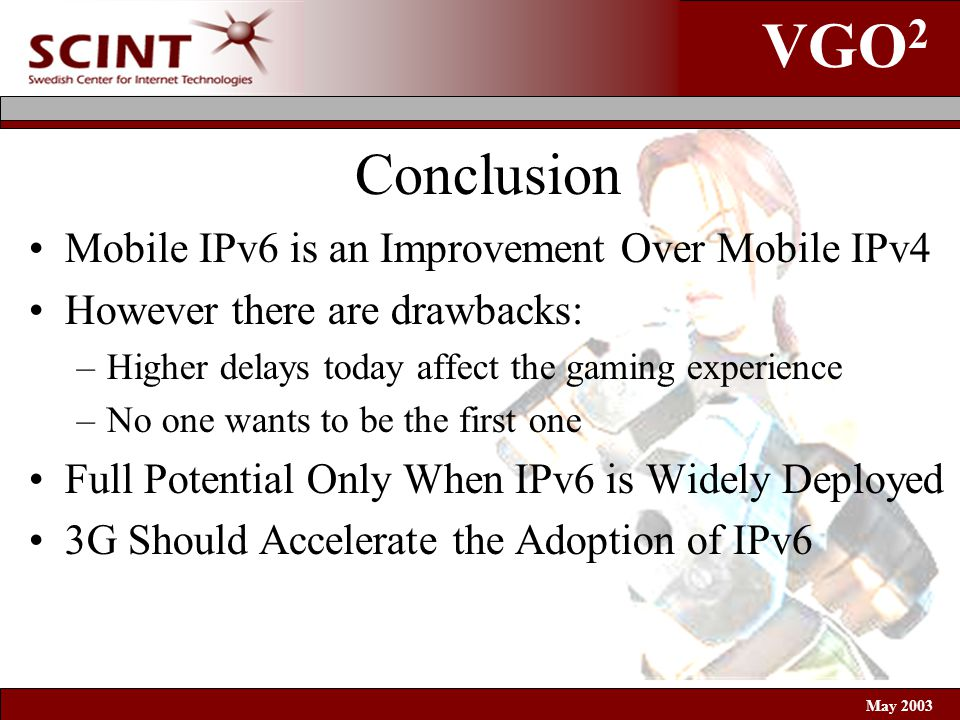 VGO 2 May 2003 Conclusion Mobile IPv6 is an Improvement Over Mobile IPv4 However there are drawbacks: –Higher delays today affect the gaming experience –No one wants to be the first one Full Potential Only When IPv6 is Widely Deployed 3G Should Accelerate the Adoption of IPv6